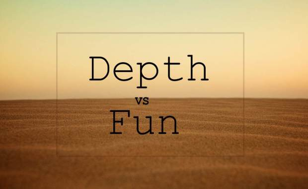 Depth vs Fun
