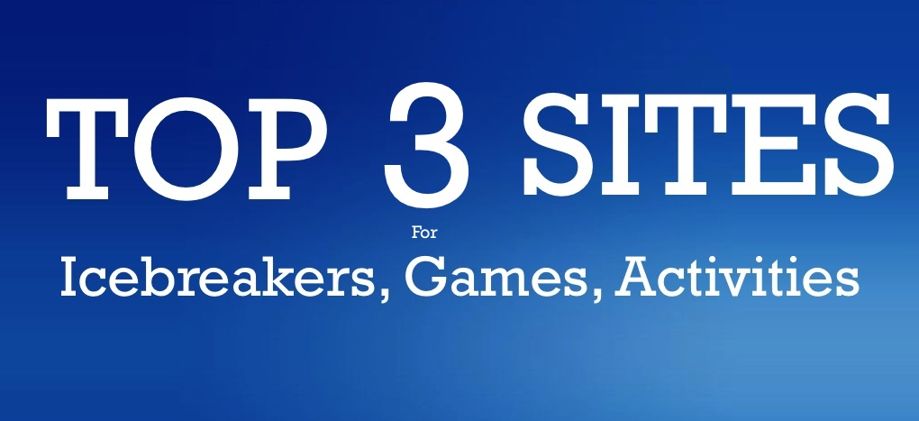 The Three Top Go To Sites for Icebreakers, Games and Activities