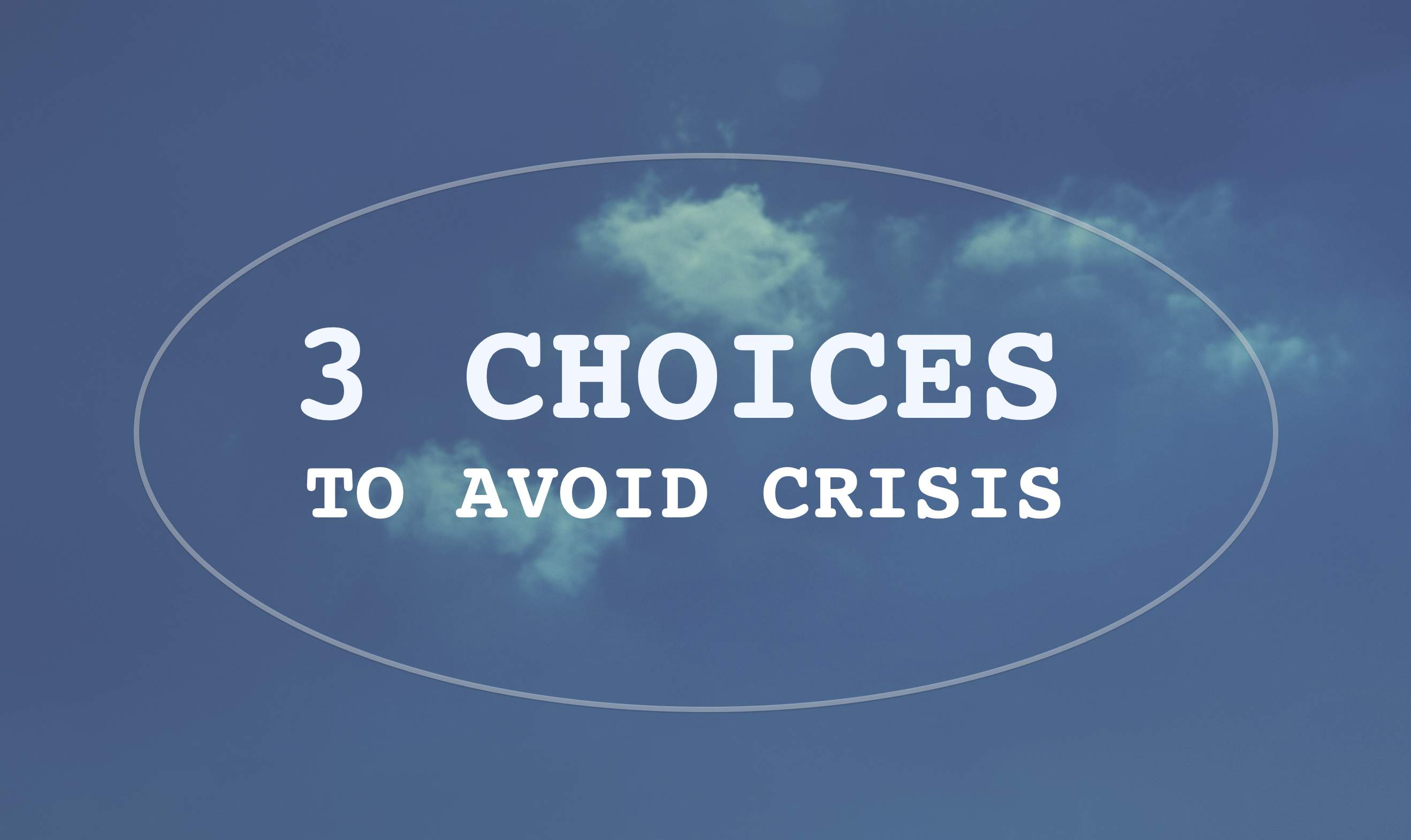 3 Choices to Avoid Crisis