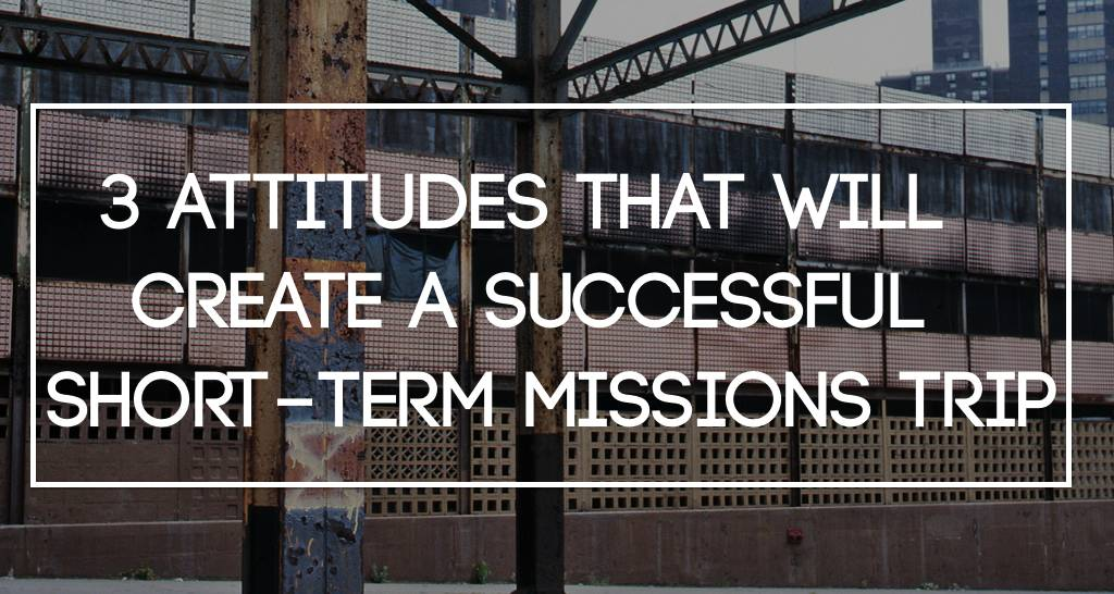 3 Attitudes That Will Create a Successful Short-Term Missions Trip
