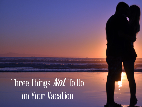 Three Things NOT to Do on Your Holidays
