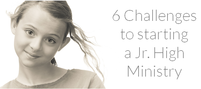 6 Challenges to Starting a Jr. High Ministry