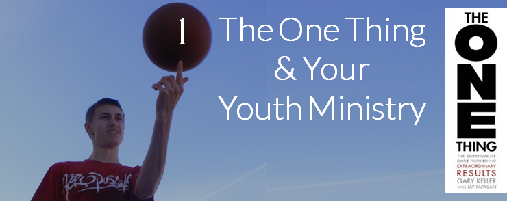 The One Thing and Your Youth Ministry