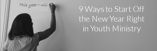 9 Ways to Start Off the New Year Right in Youth Ministry