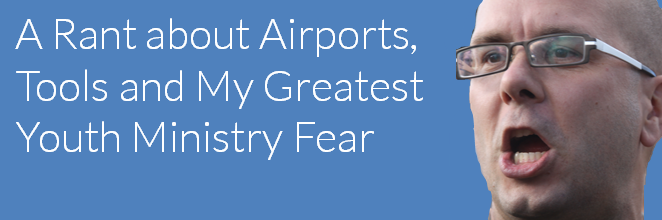 A Rant About Airports, Tools and My Greatest Youth Ministry Fear