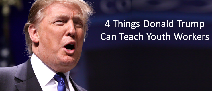 4 Things Donald Trump Can Teach Youth Workers
