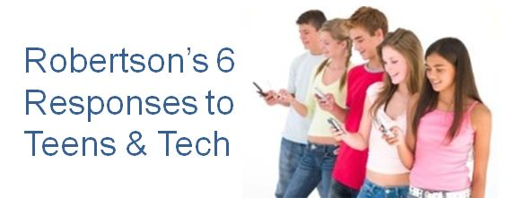 Robertson's 6 Responses to Tech and Your Teen