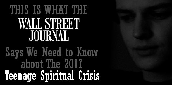 This Is What the Wall Street Journal Says We Need to Know about The 2017 Teenage Spiritual Crisis