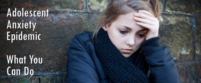 The Adolescent Anxiety Epidemic: What You Can Do